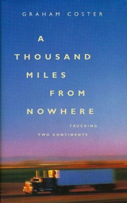 A Thousand Miles from Nowhere: Trucking Two Continents,Graham Coster