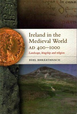 Ireland in the Medieval World, AD 400-1000 : Landscape, Kingship and Religion...