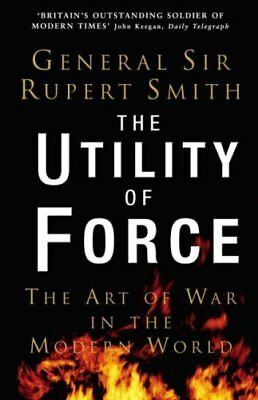 The Utility of Force: The Art of War in the Modern World,Rupert Smith