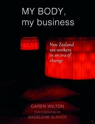 My Body, My Business: New Zealand sex workers in an era of change by Caren Wilto