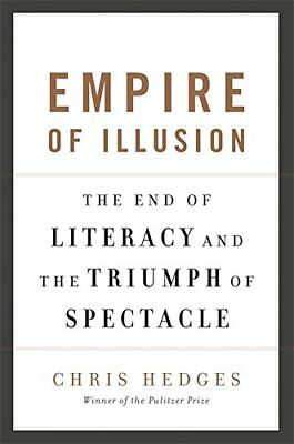 Empire of Illusion: The End of Literacy and the Triumph of Spectacle-Chris Hedge