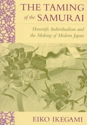 The Taming of the Samurai : Honorific Individualism and the Making of Modern...