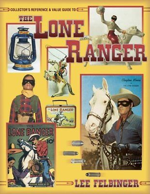 Collector's Reference & Value Guide to the Lone Ranger by Lee J. Felbinger
