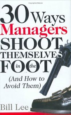 30 Ways Managers Shoot Themselves in the Foot: (And How to Avoid Them),Profess