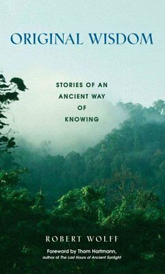 Original Wisdom : Stories of an Ancient Way of Knowing by Robert Wolff (2001,...