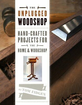 The Unplugged Woodshop : Hand-Crafted Projects for the Home and Workshop-Tom Fid