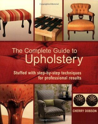 The Complete Guide to Upholstery: Stuffed with Step-by-Step Techniques for Pr…