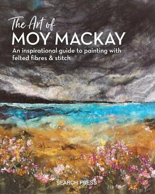 The Art of Moy Mackay : Felt, Stitch, Embellish by Moy MacKay (2018, Hardcover)