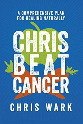 Chris Beat Cancer: A Comprehensive Plan for Healing Naturally by Wark, Chris
