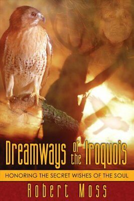Dreamways of the Iroquois : Honoring the Secret Wishes of the Soul by Robert...