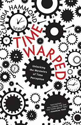Time Warped : Unlocking the Mysteries of Time Perception by Claudia Hammond
