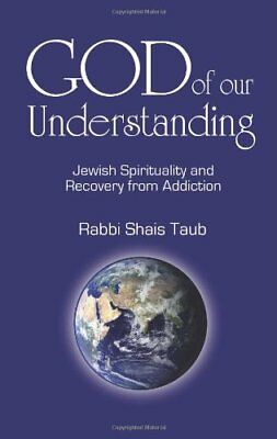 God of Our Understanding: Jewish Spirituality and Recovery from Addiction-Shais