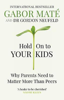 Hold on to Your Kids: Why Parents Need to Matter More Than Peers by Gabor Mate P