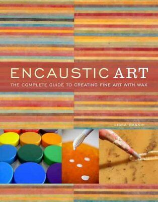 Encaustic Art : The Complete Guide to Creating Fine Art with Wax by Lissa...
