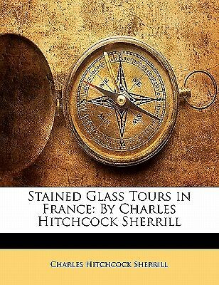 Stained Glass Tours in France By Charles Hitchcock Sherrill by Sherrill Charles