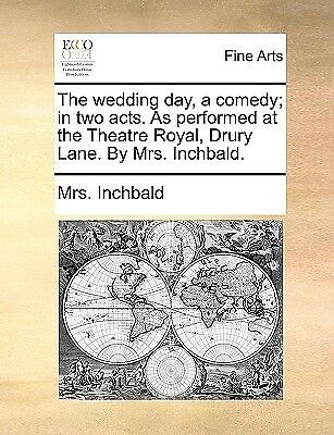 The Wedding Day Comedy In Two Acts as Performed at Theat by Inchbald Mrs