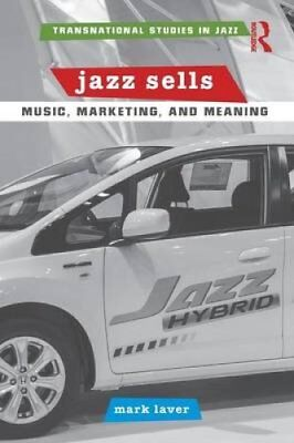 Jazz Sells: Music, Marketing, and Meaning by Mark Laver (2015, Paperback)