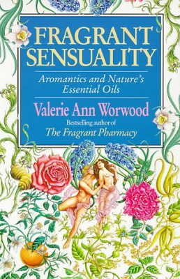 Fragrant Sensuality: Aromantics and Nature's Essential Oils, Valerie Ann Worwood
