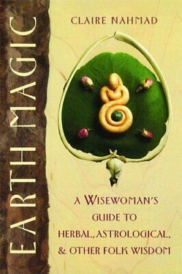 Earth Magic : A Wisewoman's Guide to Herbal, Astrological, and Other Folk...