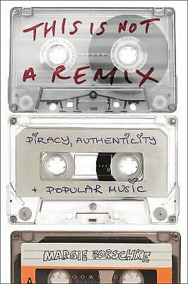 This Is Not a Remix : Piracy, Authenticity and Popular Music by Margie...