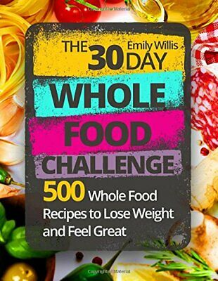 The 30 Day Whole Food Challenge: 500 Whole Food Recipes to Lose Weight and Fe…