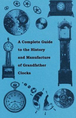 A Complete Guide to the History and Manufacture of Grandfather Clocks by Anon.