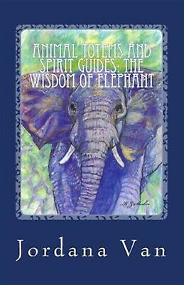 Animal Totems and Spirit Guides: The Wisdom of Elephant by Van, Jordana