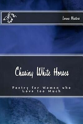 Chasing White Horses: Poetry for Women Who Love Too Much by Masters, Lorene