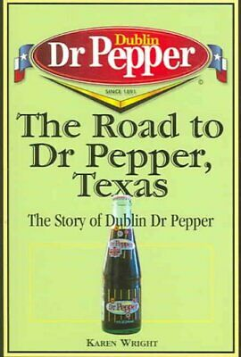 The Road to Dr Pepper, Texas : The Story of Dublin Dr Pepper by Karen Wright...