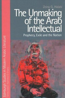 The Unmaking of the Arab Intellectual Prophecy, Exile and the N... 9781474429009