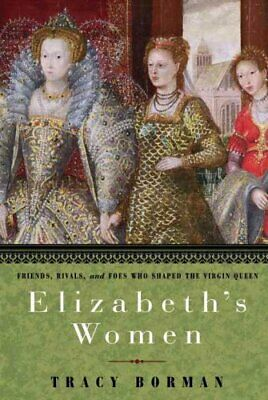 Elizabeth's Women : Friends, Rivals, and Foes Who Shaped the Virgin Queen by...