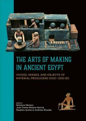 The Arts of Making in Ancient Egypt : Voices, Images, and Objects of Material...