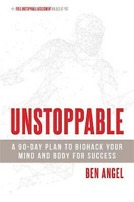 Unstoppable: A 90-Day Plan to Biohack Your Mind and Body for Succ by Angel, Ben
