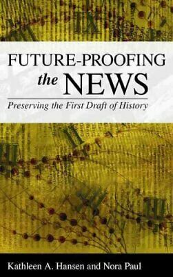 Future-Proofing the News : Preserving the First Draft of History by Nora Paul...
