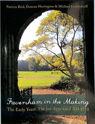 Faversham in the Making : The Early Years: the Ice Ages until AD 1550 by...