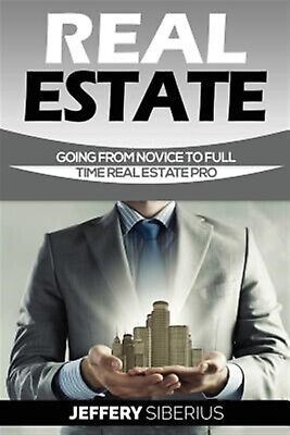 Real Estate: Going from Novice to Full Time Real Estate Pro by Siberius, Jeffery