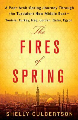 The Fires of Spring : A Post-Arab-Spring Journey Through the Turbulent New...
