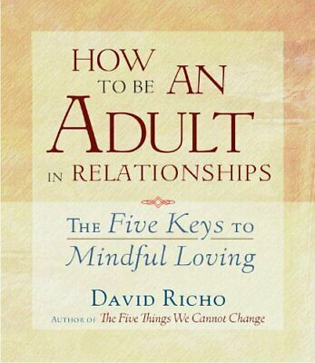 How to be an Adult in Relationships: The Five Keys to Mindful Loving, Richo..