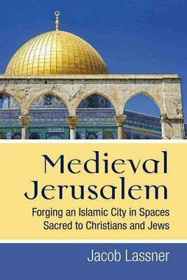 Medieval Jerusalem Forging an Islamic City in Spaces Sacred to ... 9780472130368