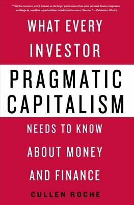 Pragmatic Capitalism : What Every Investor Needs to Know about Money and...