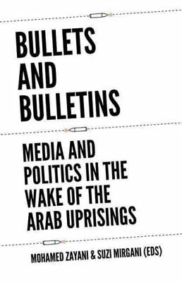 Bullets and Bulletins : Media and Politics in the Wake of the Arab Uprisings...