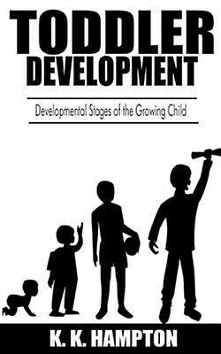 Toddler Development: Developmental Stages of the Growing Child by Hampton, K. K.
