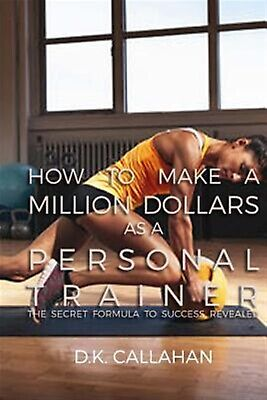 How Make Million Dollars as Personal Trainer Secret F by Callahan D K -Paperback