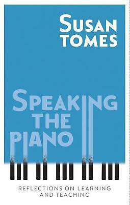 Speaking the Piano: Reflections on Learning and Teaching by Susan Tomes Hardcove
