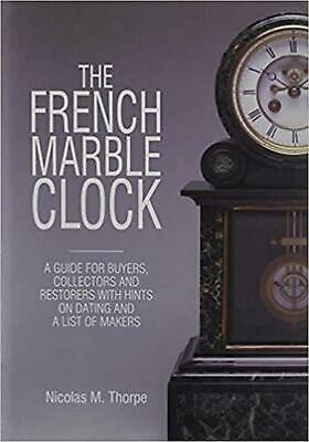 The French Marble Clock: A Guide for Buyers, Collectors and Restorers with Hints