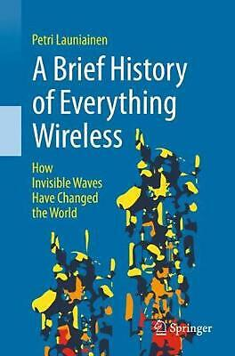 A Brief History of Everything Wireless: How Invisible Waves Have Changed the Wor