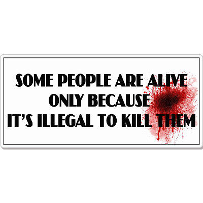 "Some People are Alive Illegal To Kill Rude Funny car bumper sticker decal 8"" x 3"