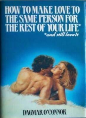 How to Make Love to the Same Person for the Rest of Your Life - And Still Love,