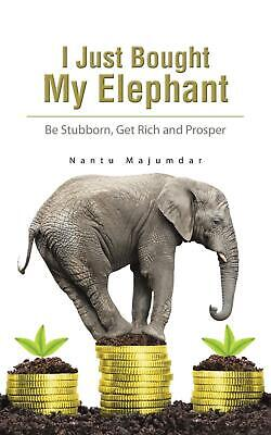 I Just Bought My Elephant: Be Stubborn, Get Rich and Prosper by Nantu Majumdar (