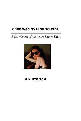 Cbgb Was My High School: A Rose Comes of Age on the Razor's Edge by G.K. Stritch